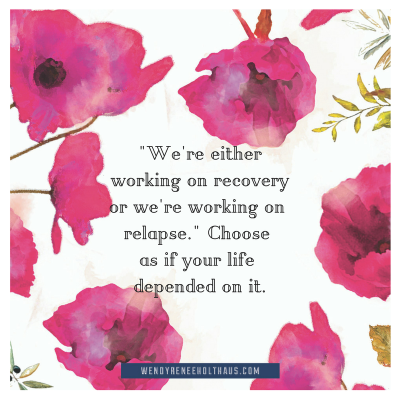 9.13.16 quote We're eitherworking on recoveryor we're working on relapse. Choose as if your life depended on it..png