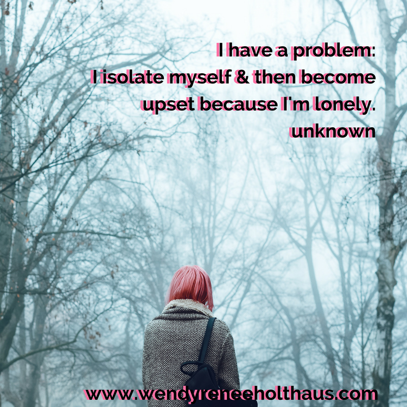 9-27-16 quote I have a problem_I isolate myself & then become upset because I'm lonely.unknown (1).png
