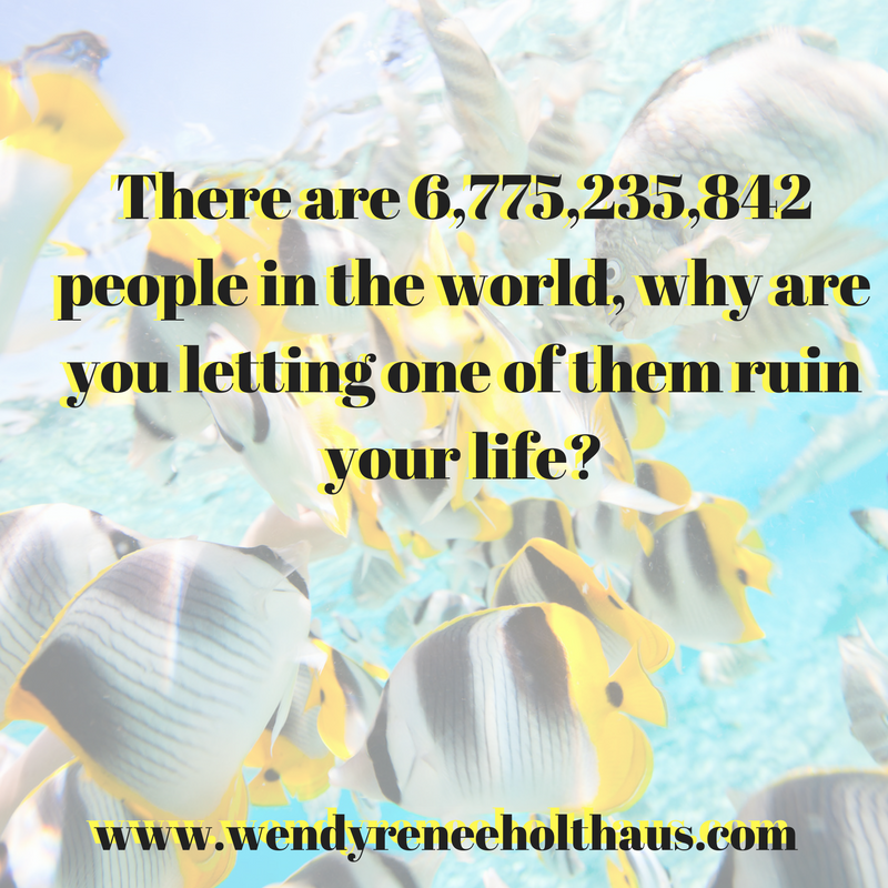 10-25-16 quote There are 6,775,235,842people in the world, why are you letting one of them ruin your life_ (1).png