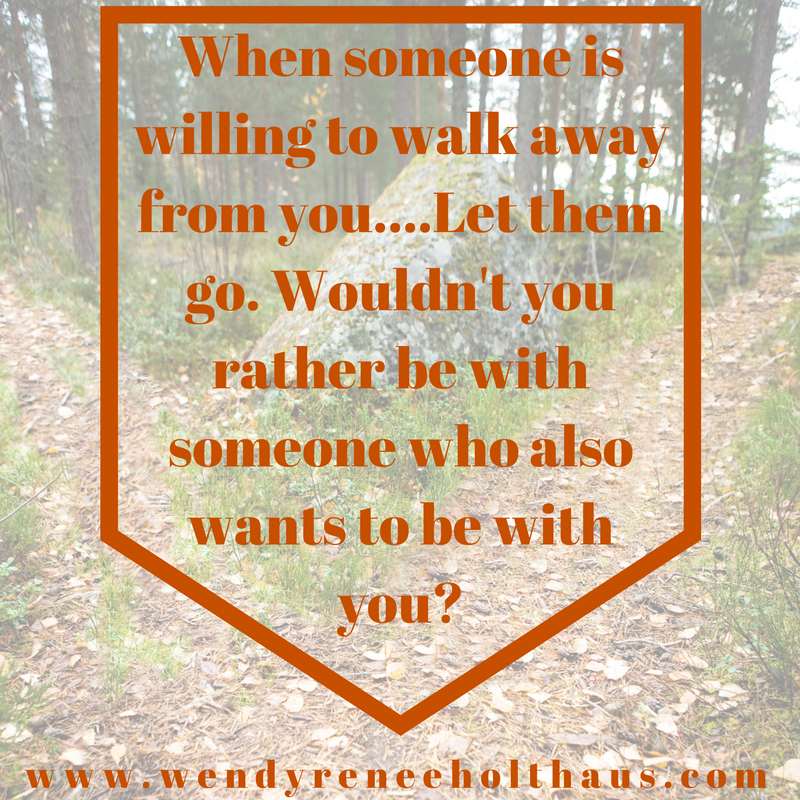 10-26-16 quote When someone is willing to walk away from you....Let them go. Wouldn't you rather be with someone who also wants to be with you_ (1).png