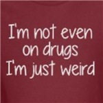 I'm Not Even On Drugs Just Weird Funny Humor shirts