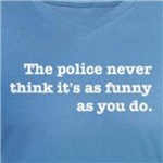 Police Never Think It's as Funny As You t-shirts