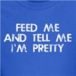 Feed Me and Tell Me I'm Pretty Humorous gifts