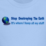 stop destroying the earth it's where i keep all my stuff