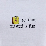 getting toasted is fun says the toasted piece of toast shirt