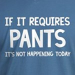 If It Requires Pants it's not happening today funny joke t-shirts