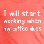 I'll start working when my coffee does caffeine humor t-shirts and gift ideas