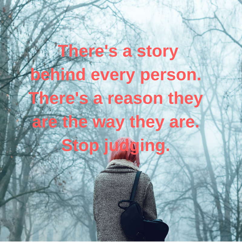There's a storybehind everyperson.There's a reason they are the waythey are.Stop judging,.png