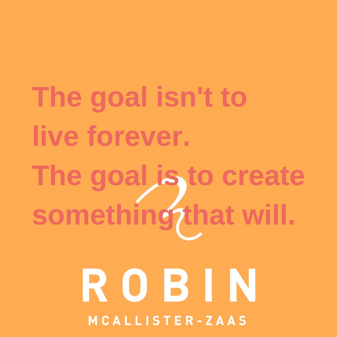 The goal isn't to live forever.The goal is to create something that will..png