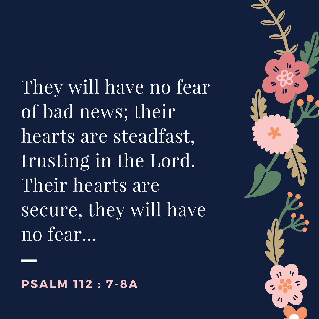 They will have no fear of bad news; their hearst are steadfast, trusting in the Lord..png