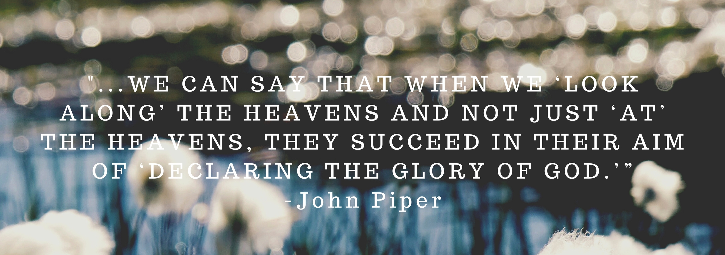 "-...WE CAN SAY THAT WHEN WE 'LOOK ALONG' THE HEAVENS AND NOT JUST 'AT' THE HEAVENS, THEY SUCCEED IN THEIR AIM OF 'DECLARING THE GLORY OF GOD.""-John Piper.jpg"