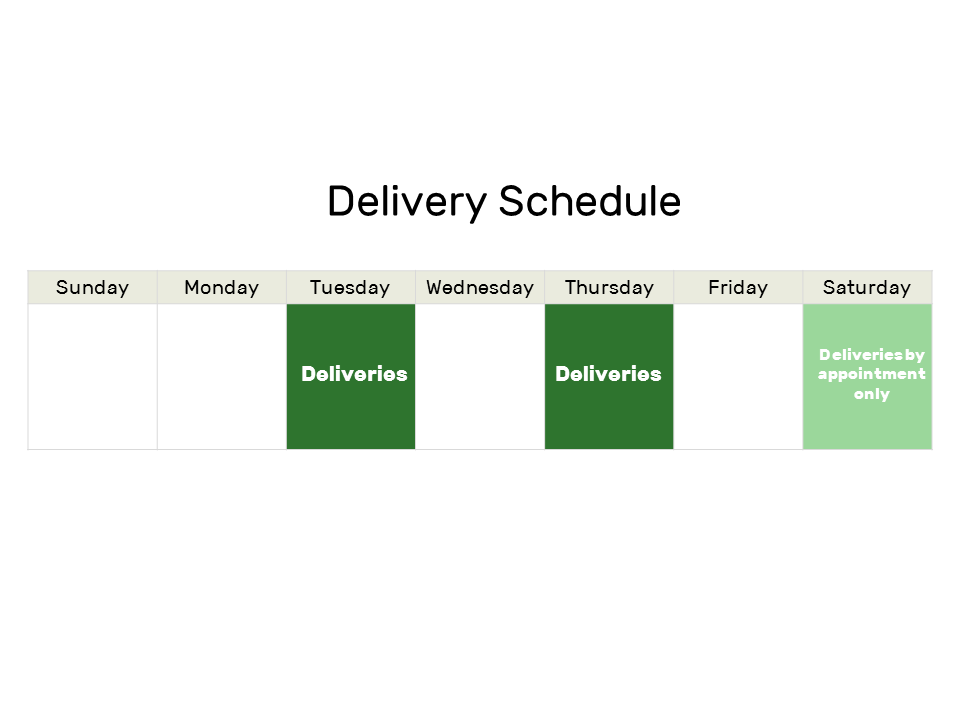 We deliver on Tuesdays and Thursdays (and Saturdays by appointment only) except for all major U.S. holidays, such as New Year's Day, Memorial Day, Independence Day, Labor Day, Columbus Day, Veterans Day, Thanksgiving Day, and Christmas Day.
