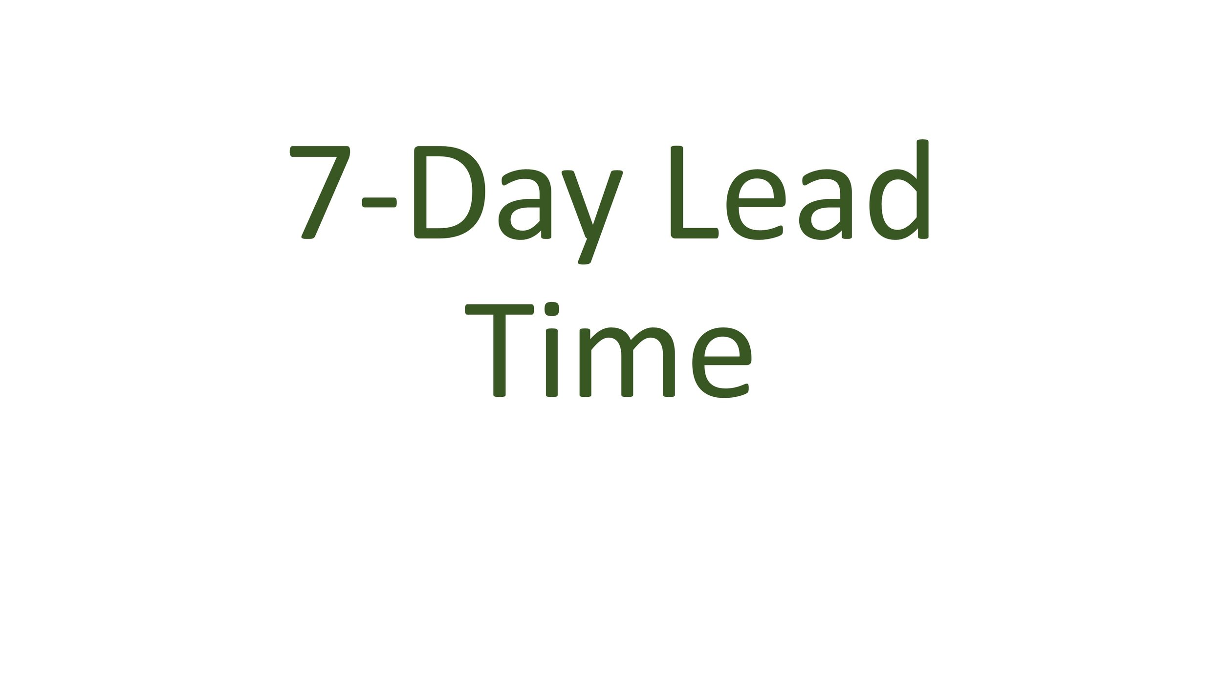 For commercial orders we require a 7-day lead time.  Please note that if you are a new commercial account, we will need to talk to you about logistics of delivery and supply, which may extend our standard 7-day lead time. We will call you soon after receiving your order to confirm details.  We do not deliver on all major U.S. holidays, such as New Year's Day, Memorial Day, Independence Day, Labor Day, Columbus Day, Veterans Day, Thanksgiving Day, and Christmas Day.