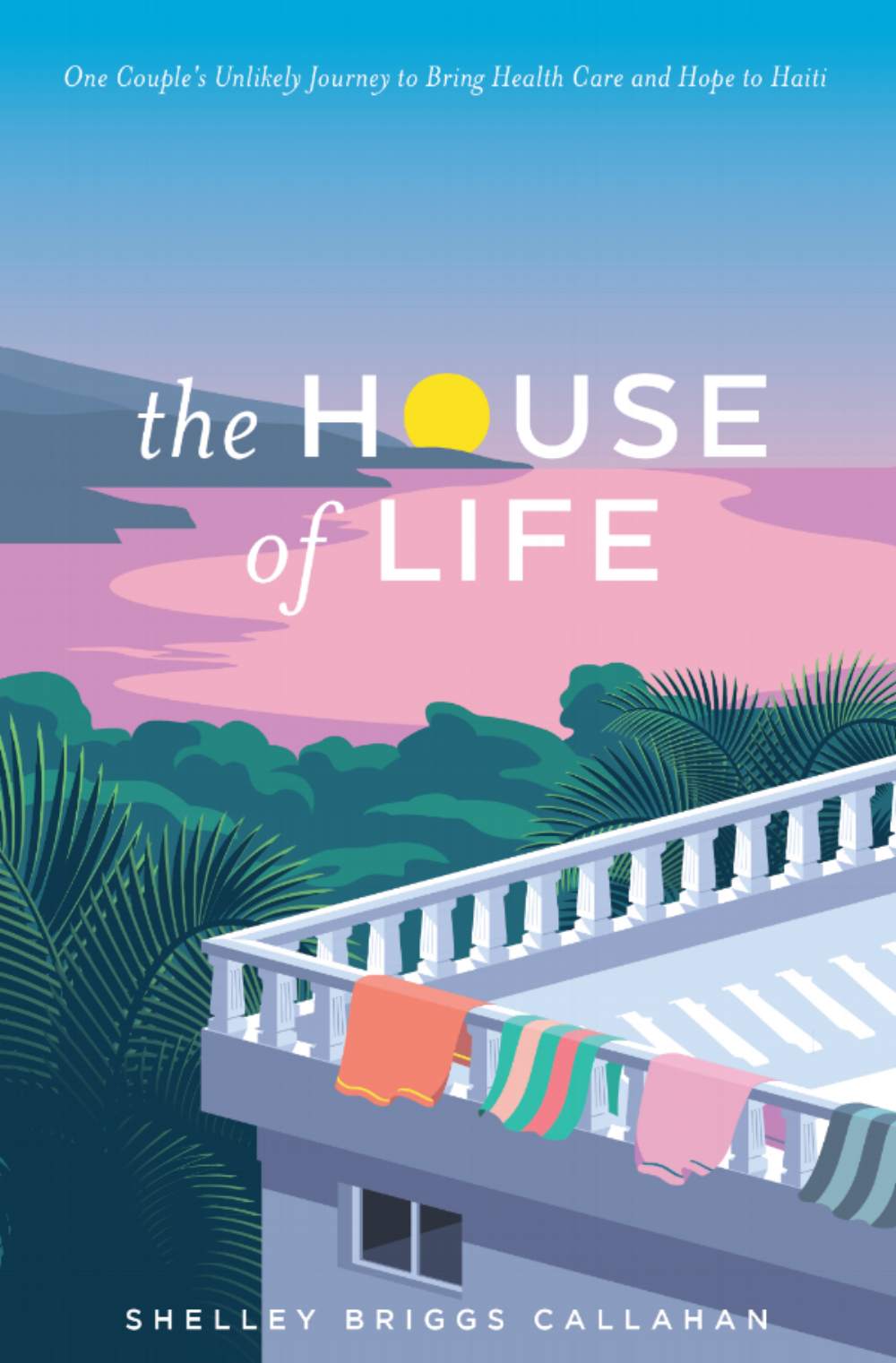 The House of Life: One Couple's Journey to Bring Health Care and Hope to Haiti - By Shelley Briggs Callahan