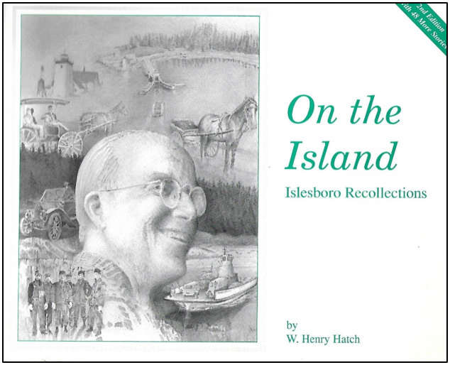 - Second Edition with 48 more storiesAt age 77, W. Henry Hatch, wrote these recollections of living on Islesboro.Published by the W. Henry Hatch Family in 1991Price: $11.85Plus Maine Sales Tax $.65