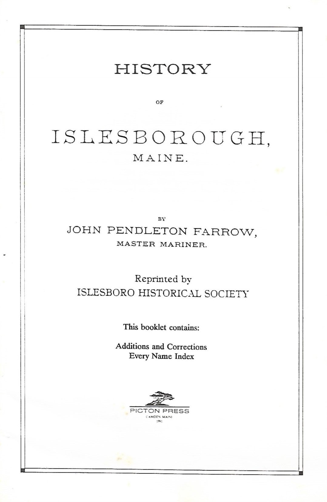 - This booklet supplements the History of Islesborough, Maine and contains:Additions and CorrectionsEvery Name IndexAuthor: John Pendleton Farrow, Master MarinerReprinted by Islesboro Historical SocietyPrice: $3.79Plus Maine Sales Tax $.21