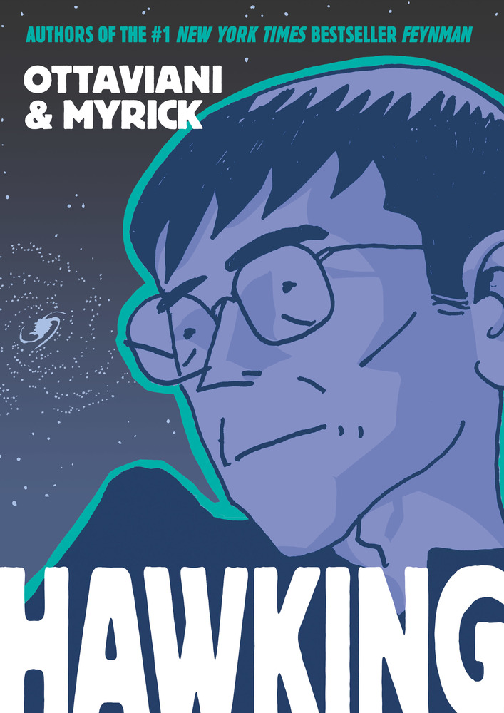 Full Colors     Following their New York Times-bestselling graphic novel Feynman,  Jim Ottaviani and Leland Myrick deliver a gripping biography of Stephen     Hawking, one of the most important scientists of our time.  From his early days at the St Albans School and Oxford, Stephen Hawking's brilliance and good humor were obvious to everyone he met. A lively and popular young man, it's no surprise that he would later rise to celebrity status.  At twenty-one he was diagnosed with ALS, a degenerative neuromuscular disease. Though the disease weakened his muscles and limited his ability to move and speak, it did nothing to limit his mind. He went on to do groundbreaking work in cosmology and theoretical physics for decades after being told he had only a few years to live. He brought his intimate understanding of the universe to the public in his 1988 bestseller,  A Brief History of Time . Soon after, he added pop-culture icon to his accomplishments by playing himself on shows like  Star Trek ,  The Simpsons , and  The Big Bang Theory , and becoming an outspoken advocate for disability rights.  In  Hawking , writer Jim Ottaviani and artist Leland Myrick have crafted an intricate portrait of the great thinker, the public figure, and the man behind both identities.