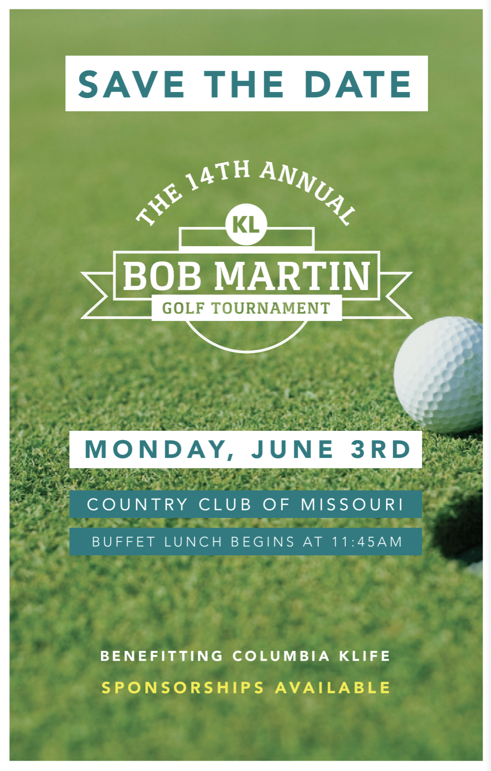 The 14th Annual Bob MartinGolf TournamentFundraiser - WHEN: June 3rd, 2019 WHERE: the Country Club of Missouri.Day of Schedule:11:30 AM Registration11:45 AM Buffet Lunch12:30 AM Shotgun startColumbia KLIFE is funded entirely by individual donations from people like you. All donations stay right here in Columbia and are used directly to support our ministry and serve our kids. By investing in KLIFE, you make it possible for us to share life with over 200 kids and leaders each year. Your investment is one that will continue giving for years and years to come.Three ways to make an impact:1. Become a Tournament sponsor and be featured in all promotional materials2. Register as an individual player or register a team of 4 players3. Donate to Columbia KLIFEHow to do so:-CLICK HERE to make an online transaction or-Checks may be made payable to Columbia KLIFE and mailed to us at:Columbia KLIFE1507 Mills DriveColumbia, MO 65203*If mailing a check please attach this form.All donations are tax-deductible. A receipt will be mailed to address given at registration for your records.To learn more about the mission and impact of Columbia KLIFE we invite you explore our website.Thank you for supporting KLIFE!