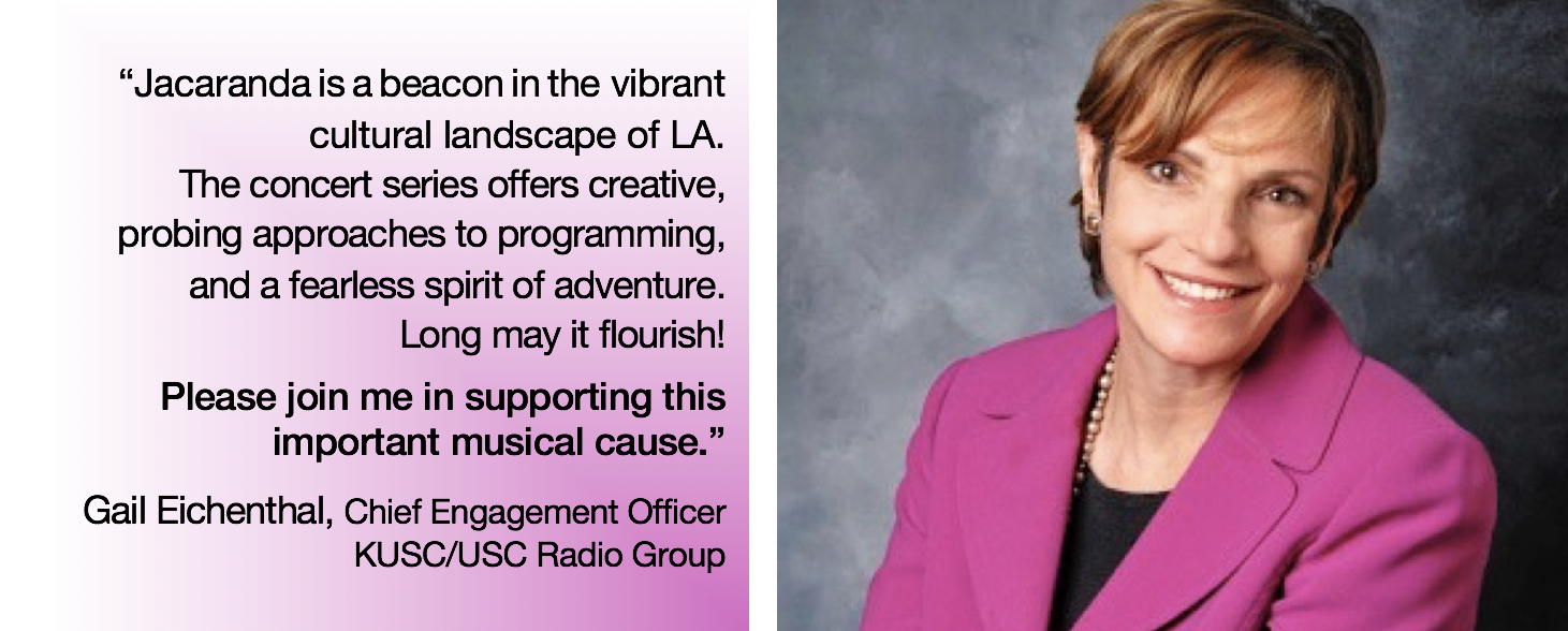 "r: text: ""jacaranda is a beacon in the vibrant cultural landscape of la. The concert series offers creative, probing approaches to programming, and a fearless spirit of adventure. Long may it flourish! Please join me in supporting this important musical cause"" -gail eichenthal, chief engagement officer at KUSC/USC radio group; r: photo, gail eichenthal"