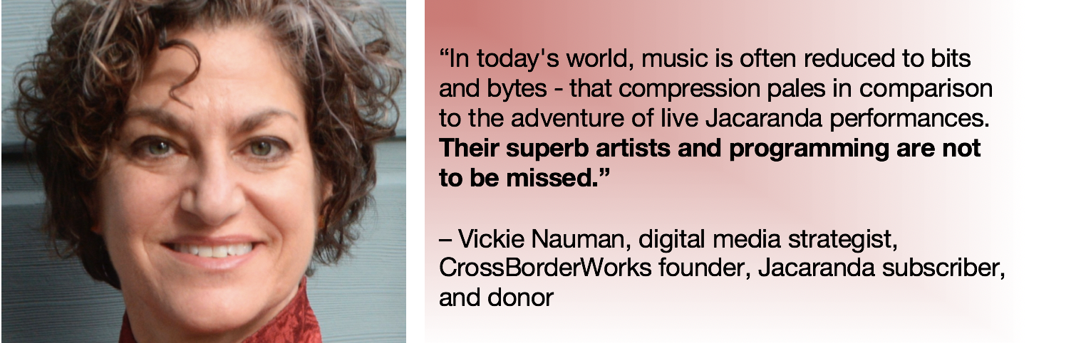 "L: photo, vicki nauman; R: Text: ""in today's world, music is often reduced to bits and bytes – that compression pales in comparison to the adventure of live Jacaranda performances. Their superb artists and programming are not to be missed."" - vickie nauman, digital media strategist, crossborderworks founder, jacaranda subscriber, and donor"