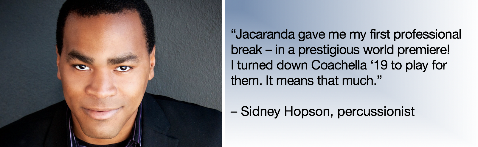 "l: photo, sidney hopson r: text: ""Jacaranda gave me my first professional break – in a prestigious world premiere! i turned down coachella '19 to play for them. it means that much."" - Sidney Hopson, percussionist"