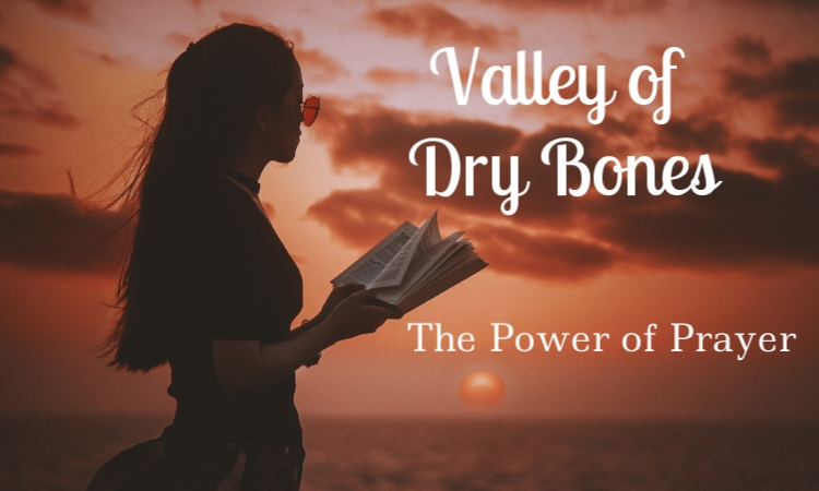 valley of dry bones the power of prayer