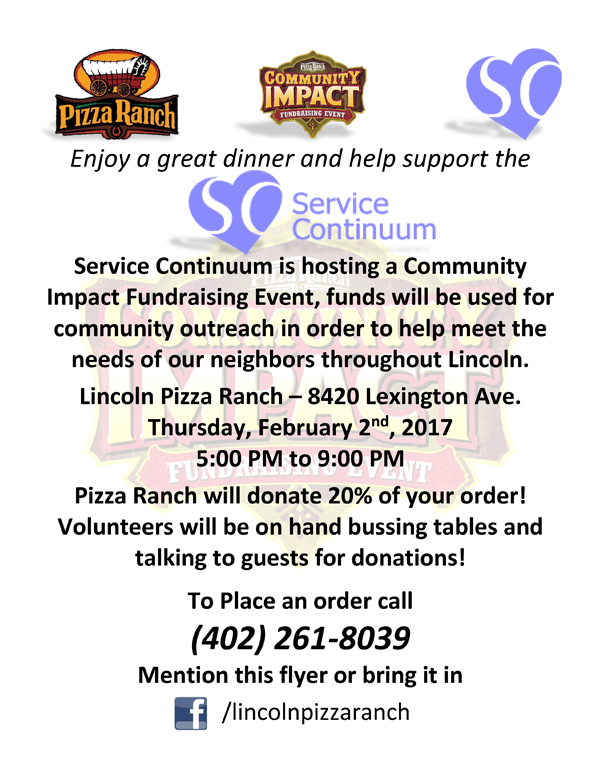 Service Continuum is hosting a Community Impact Fundraising Event! On Thursday, February 2nd, 2017, Volunteers will be in the store bussing tables and speaking with guests for donations. Pizza Ranch will donate 20% of your order! The proceeds will help fund community outreach in order to help meet the needs of our neighbors throughout Lincoln.  To Place an order call (402) 261-8039 Mention this cause to the cashier to have your order added to the list and help out this great group.
