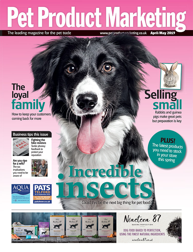 INSIDE THIS ISSUE:  How to keep customers coming back for more. Incredible insects - could this be the next big thing for pet food? How to tackle phoney feedback to protect your reputation. Plus, the latest products you need to stock in your store this spring.