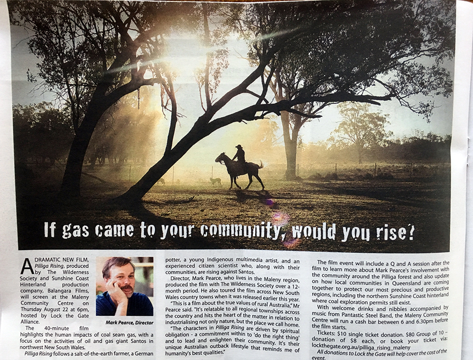 6th August, 2019 IF GAS CAME TO YOUR COMMUNITY, WOULD YOU RISE?  Article in Hinterland Times about the Maleny screening of Pilliga Rising on Thursday 22nd August from 6PM at Maleny Community Centre where the film will screen in its original CineScope/Anamorphic shooting format with 5.1 surround sound.    READ THE ARTICLE AUGUST, 2019 EDITION