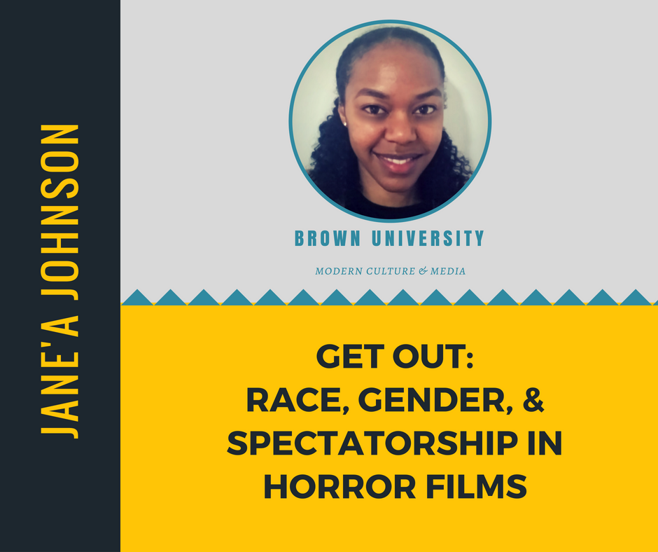 """Get Out: Race, Gender, & Spectatorship in Horror Films""   Jane'a Johnson,  Brown University"