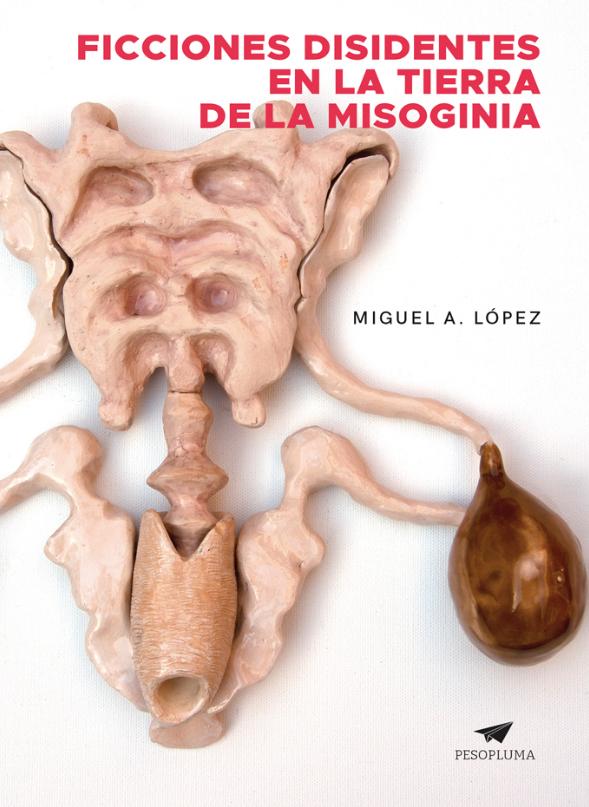 Ficciones disidentes en la tierra de la misoginia  Pesopluma ISBN: 978-612-4416-02-6