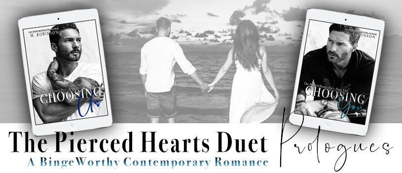 THE PIERCED HEARTS DUET IS COMPLETE THIS TUESDAY, MAY 14TH!!!   Checkout the advance reader reviews below! Grab this binge worthy contemporary romance duet- Book One Choosing Us today just in time to read Choosing You the conclusion Tuesday!!! Still not convinced?!? Scroll down to read the exclusive prologues for both books! Happy Reading <3- M. Robinson xoxox