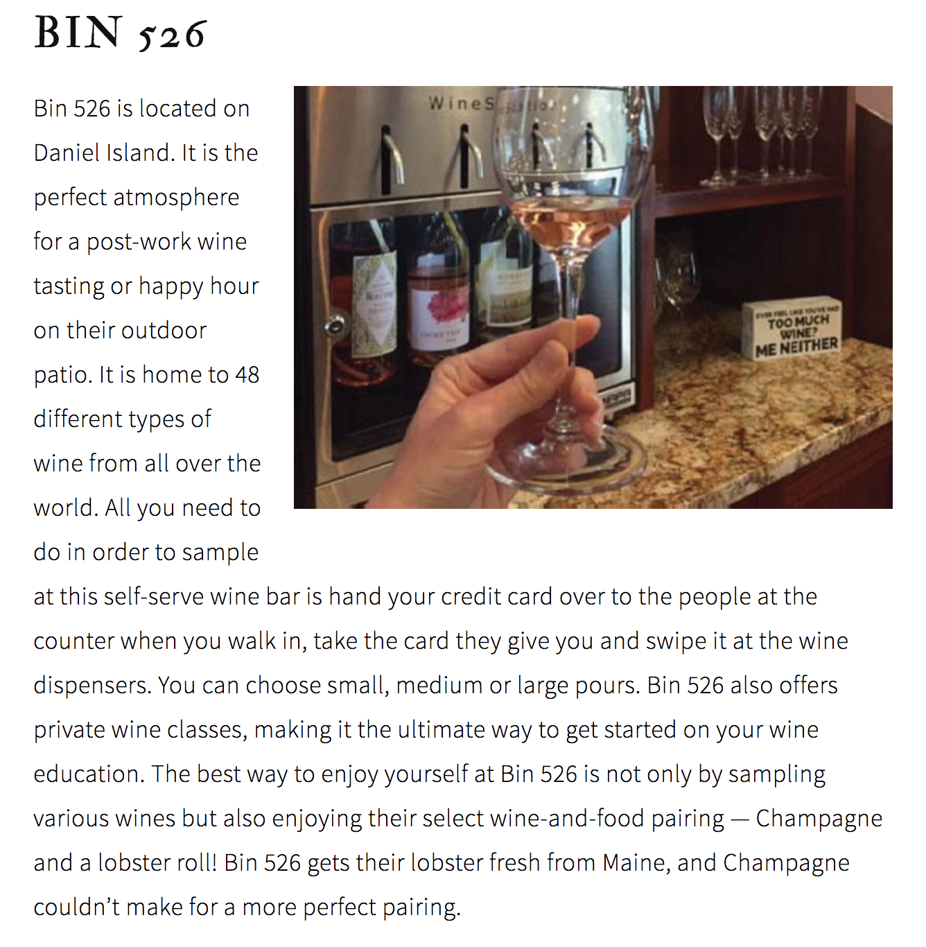 BIN 526  Bin 526 is located on Daniel Island. It is the perfect atmosphere for a post-work wine tasting or happy hour on their outdoor patio. It is home to 48 different types of wine from all over the world. All you need to do in order to sample at this self-serve wine bar is hand your credit card over to the people at the counter when you walk in, take the card they give you and swipe it at the wine dispensers. You can choose small, medium or large pours. Bin 526 also offers private wine classes, making it the ultimate way to get started on your wine education. The best way to enjoy yourself at Bin 526 is not only by sampling various wines but also enjoying their select wine-and-food pairing — Champagne and a lobster roll! Bin 526 gets their lobster fresh from Maine, and Champagne couldn't make for a more perfect pairing.