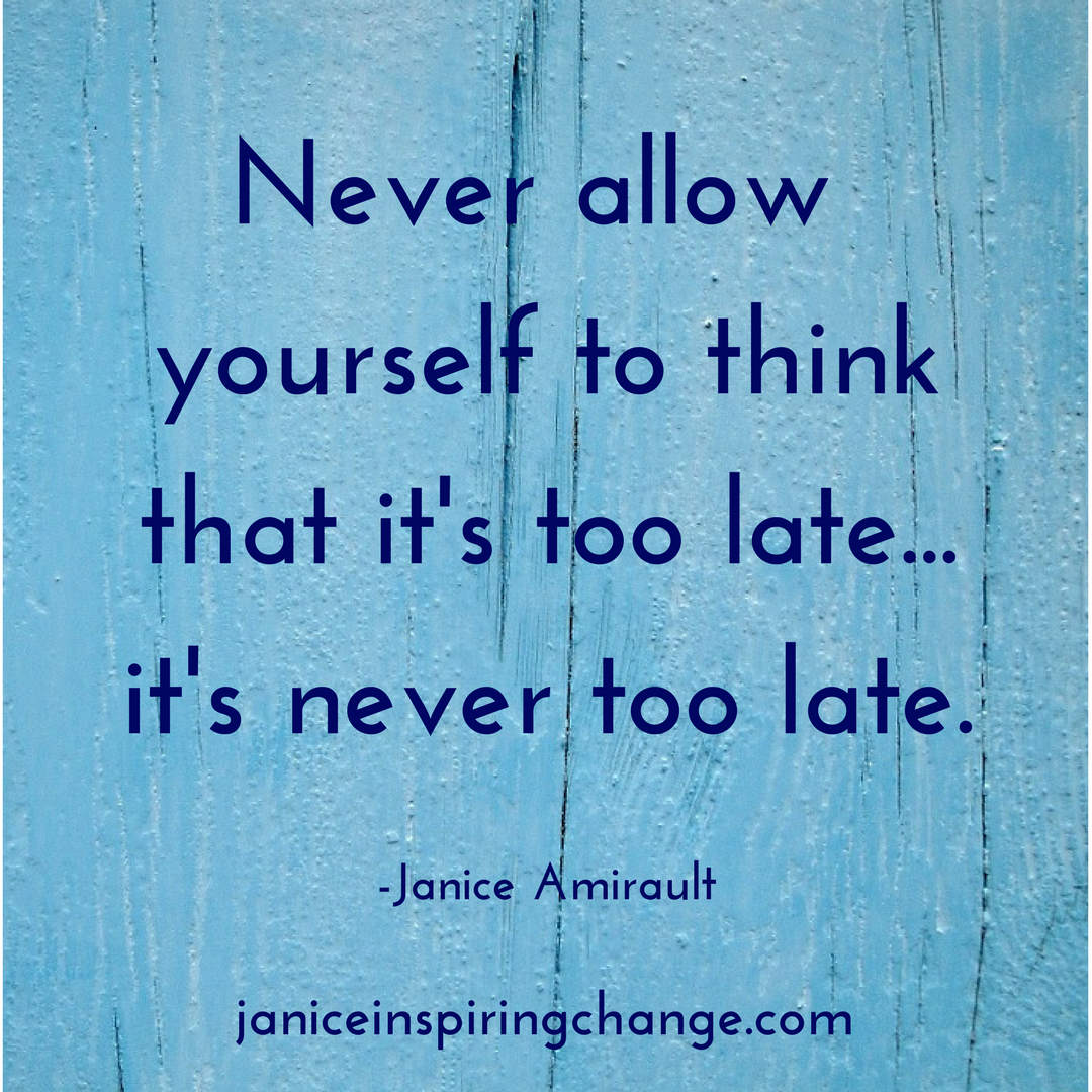 Never allow yourself to think that it's too late...it's never too late.-2.png