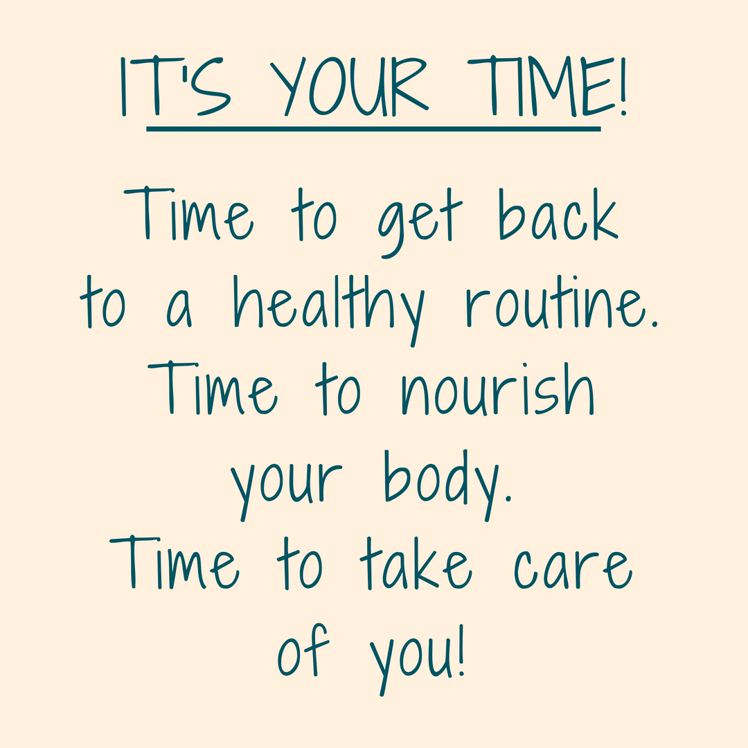 It's your time!Time to get back to a healthy routine.Time to nourish your body.Time to take care of you!.png