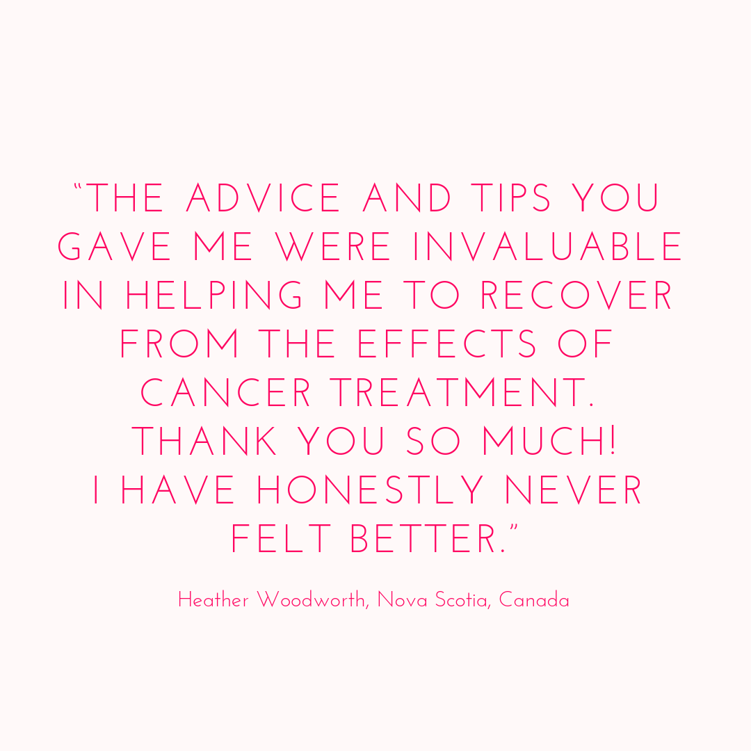 """The advice and tips you gave me were invaluable in helping me to recover from the effects of cancer treatment. Thank you so much! I have honestly never felt better."".png"