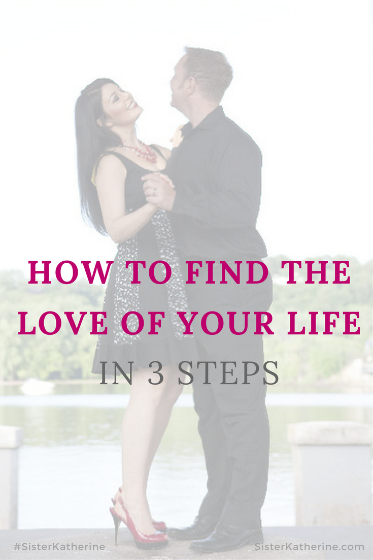 how to find the love of your life in 3 steps