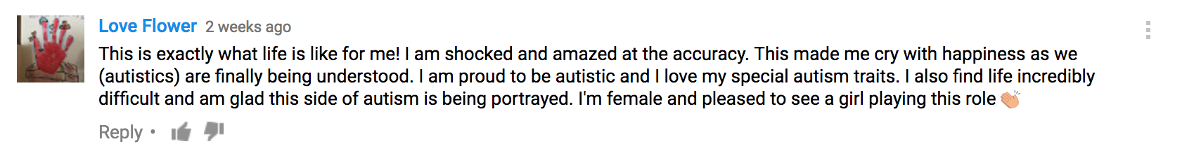This is exactly what life is like for me! I am shocked and amazed at the accuracy. This made me cry with happiness as we (autistics) are finally being understood. I am proud to be autistic and I love my special autism traits. I also find life incredibly difficult and am glad this side of autism is being portrayed. I'm female and pleased to see a girl playing this role