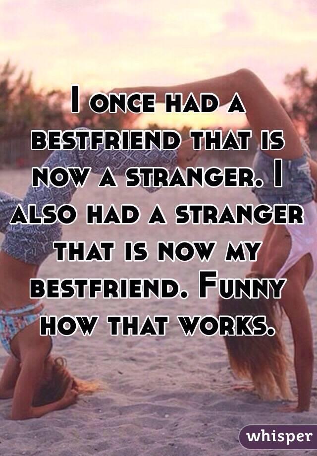 bestfriend became a stranger, stranger became a best friend.jpg