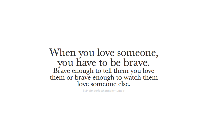 Sadly, in my experience, it's not always one or the other. Sometimes you have to be brave enough to tell them you love them, AND be brave enough to watch them love someone else. :(