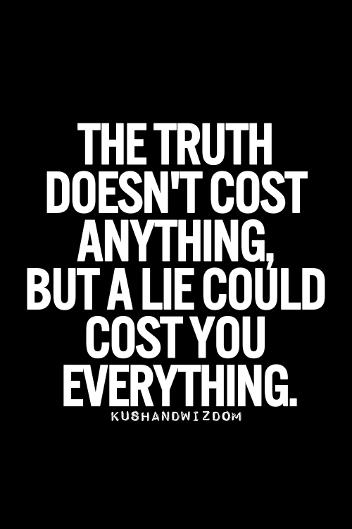 That's not to say the truth wont cost you everything, either way it's a risk your actions determined you felt was worth taking.