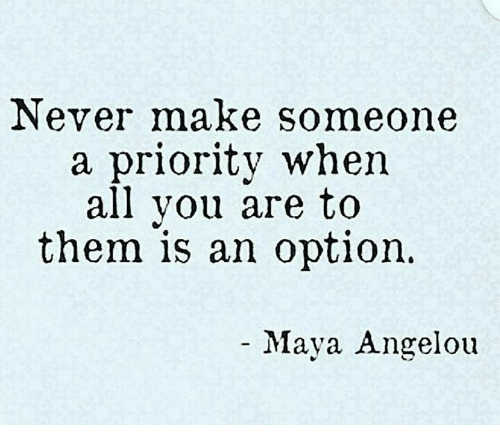 never make someone a priority when you are only their option.png