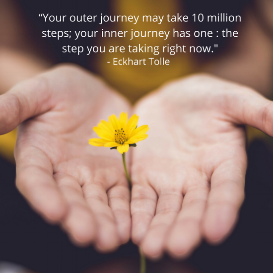 """Eckart Tolle """"Your outer journey may take 10 million steps; your inner journey has one _ the step you are taking right now..png"""