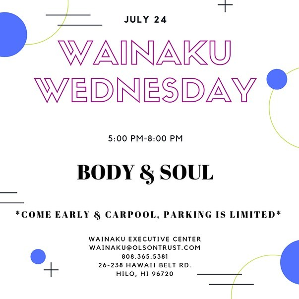 Aloha!  Join us for Wainaku Wednesday July 24th, 2019 5:00 PM-8:00 PM BODY & SOUL with Live Entertainment! Drinks & Pupu for purchase FREE event and open to all ages Come Early & Carpool, parking is limited Wainaku Wednesdays: Live music, Drinks & Pupus every Second and Fourth Wednesday at The Wainaku Executive Center 26-238 Hawaii Belt Rd. Hilo, HI 96720 Contact Wainaku@OlsonTrust.com or call 808.365.5380 for directions or further questions regarding this event.