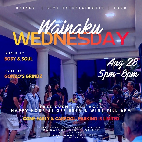 Aloha! Join us for Wainaku Wednesday on September 28th, 2019 5:00 PM-8:00 PM Live Music by Body & Soul Food for Purchase from Gonzo's Grindz Happy Hour Specials $1 OFF beer & Wine till 6 pm Come Early & Carpool, Parking is limited!  Wainaku Wednesdays: Live music, Drinks & Pupus every Second and Fourth Wednesday at The Wainaku Executive Center 26-238 Hawaii Belt Rd. Hilo, HI 96720 Contact Wainaku@OlsonTrust.com or call 808.365.5380 for directions or further questions regarding this event.
