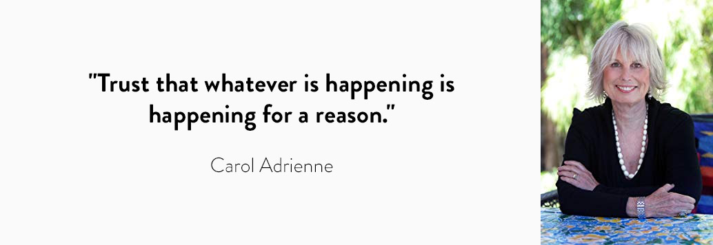 Trust that whatever is happening is happening for a reason. - Carol Adrienne