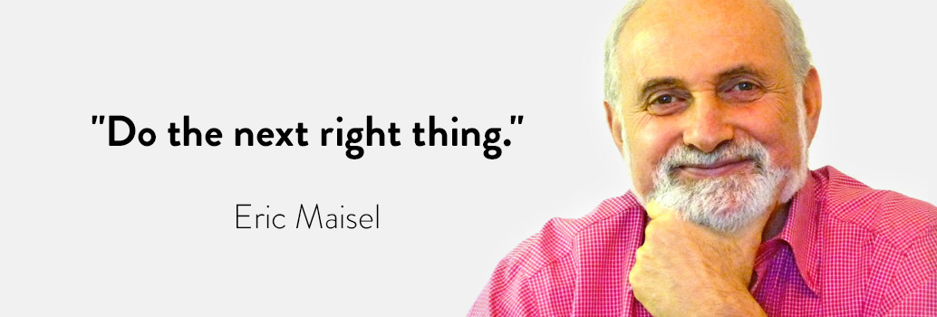 """""""Do the next right thing."""" - Eric Maisel"""