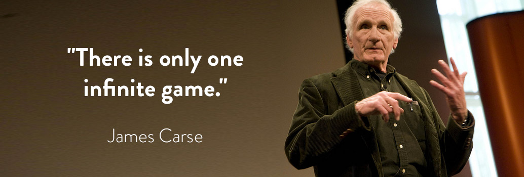 """""""There is only one infinite game."""" - James Carse"""