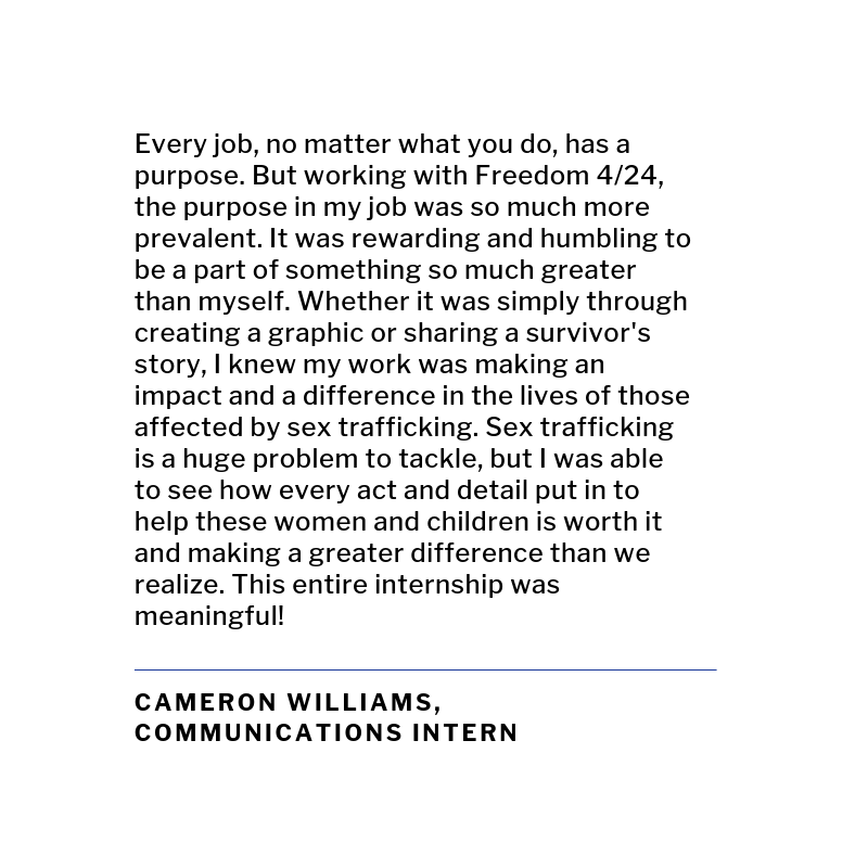 Every job, no matter what you do, has a purpose. But working with Freedom 4_24, the purpose in my job was so much more prevalent. It was rewarding and humbling to be a part of something so much greater than myself. W.png