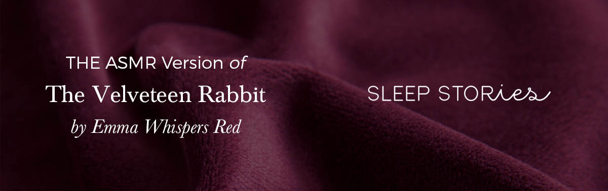 Listen to Emma Whisper Red's  ASMR version of  The Velveteen Rabbit   in our Sleep Stories collection tonight.